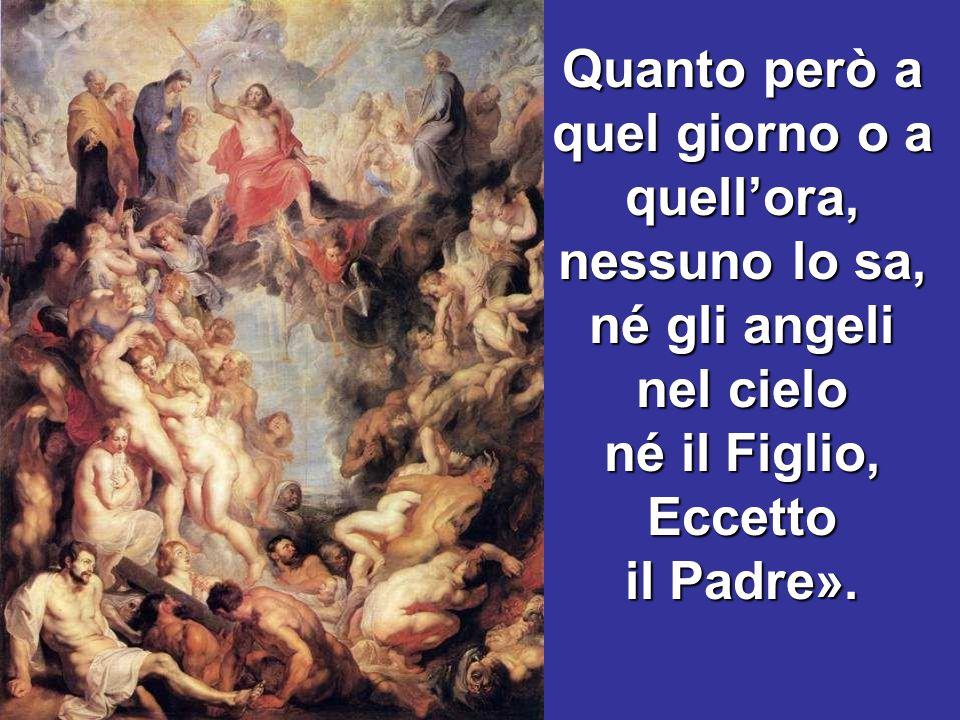 Quanto però a quel giorno o a quell'ora, nessuno lo sa, né gli angeli nel cielo né il Figlio, Eccetto il Padre».