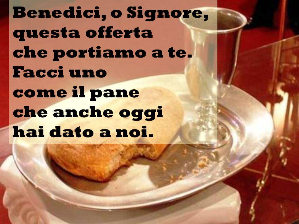 Benedici, o Signore, questa offerta che portiamo a te. Facci uno come il pane che anche oggi hai dato a noi.