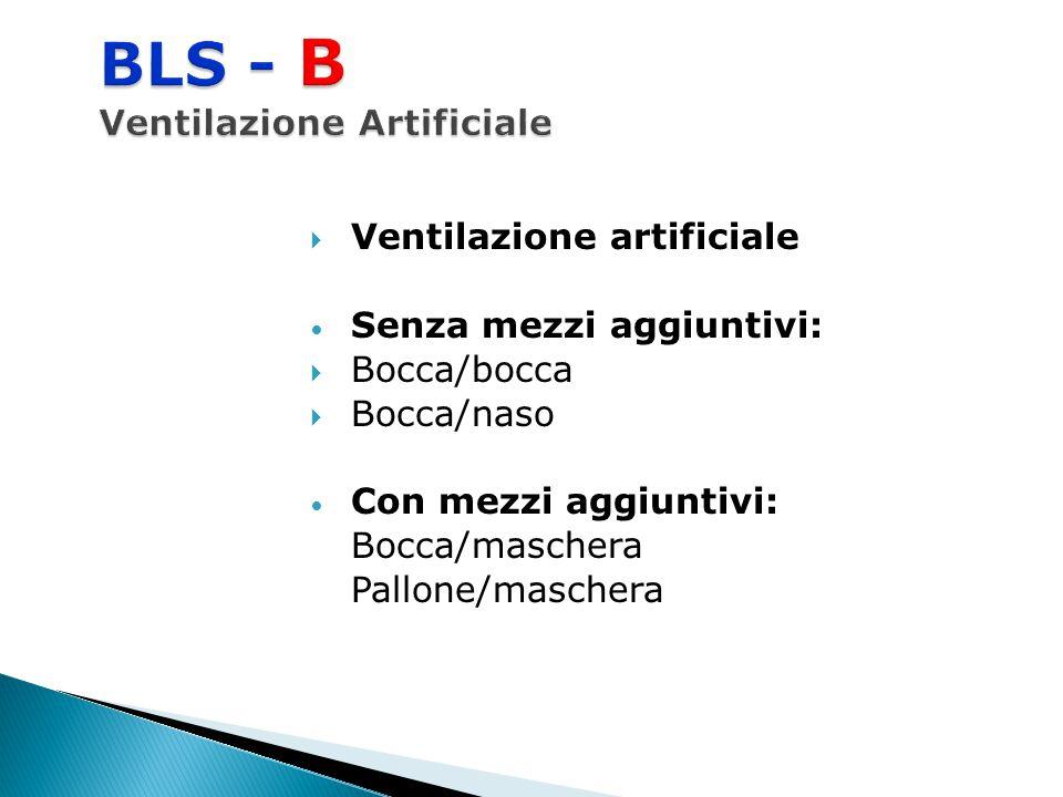  Ventilazione artificiale Senza mezzi aggiuntivi:  Bocca/bocca  Bocca/naso Con mezzi aggiuntivi: Bocca/maschera Pallone/maschera