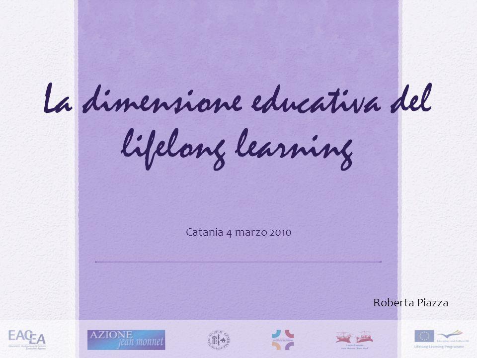 La dimensione educativa del lifelong learning Catania 4 marzo 2010 Roberta Piazza