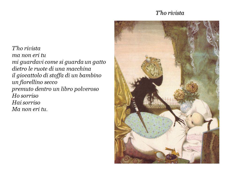 T'ho rivista ma non eri tu mi guardavi come si guarda un gatto dietro le ruote di una macchina il giocattolo di stoffa di un bambino un fiorellino secco premuto dentro un libro polveroso Ho sorriso Hai sorriso Ma non eri tu.