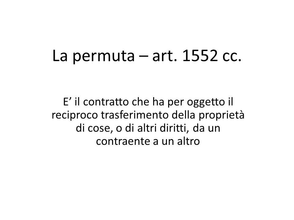 La permuta – art. 1552 cc. E' il contratto che ha per oggetto il reciproco trasferimento della proprietà di cose, o di altri diritti, da un contraente