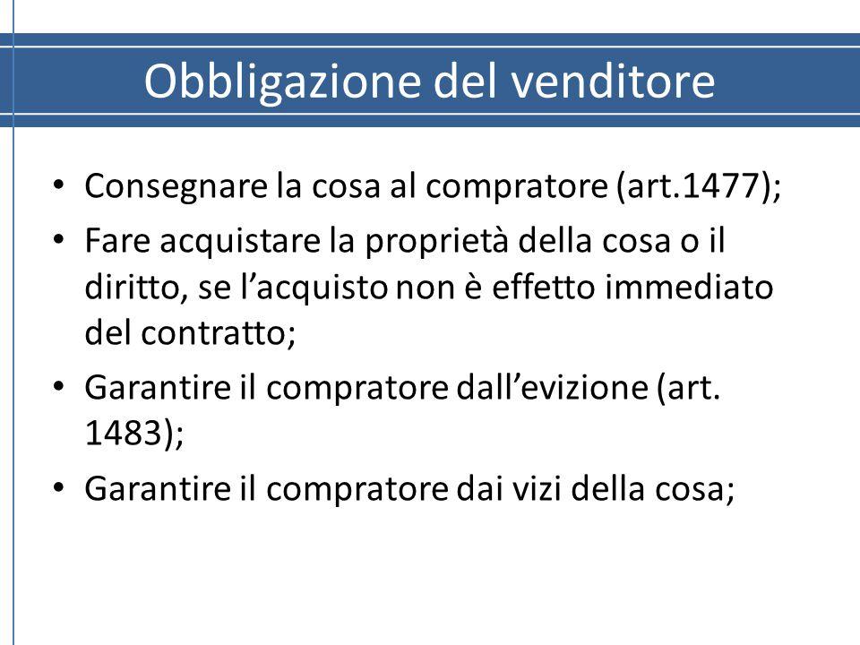 Obbligazione del venditore Consegnare la cosa al compratore (art.1477); Fare acquistare la proprietà della cosa o il diritto, se l'acquisto non è effe