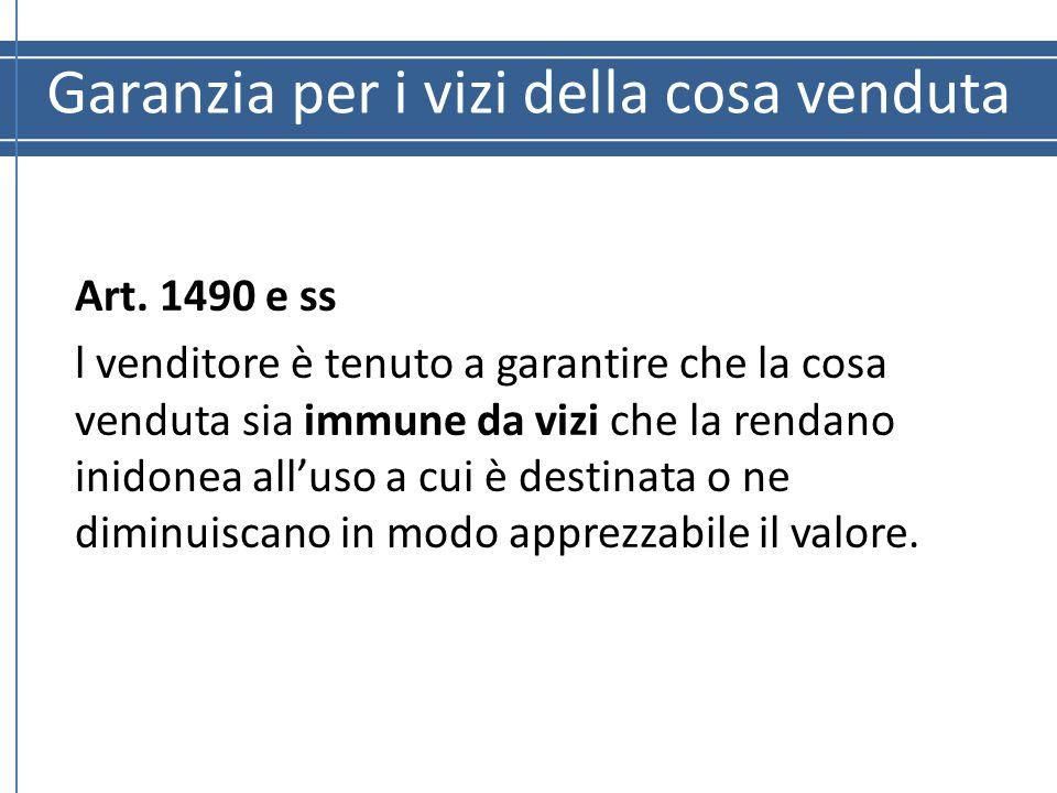 Garanzia per i vizi della cosa venduta Art. 1490 e ss l venditore è tenuto a garantire che la cosa venduta sia immune da vizi che la rendano inidonea