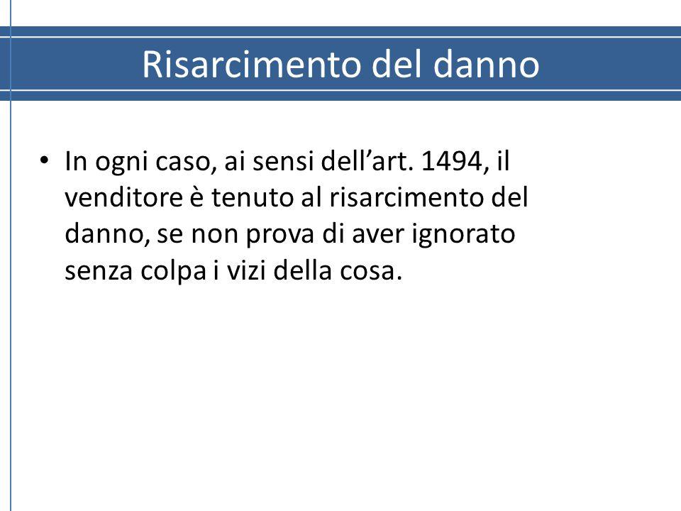 Risarcimento del danno In ogni caso, ai sensi dell'art. 1494, il venditore è tenuto al risarcimento del danno, se non prova di aver ignorato senza col