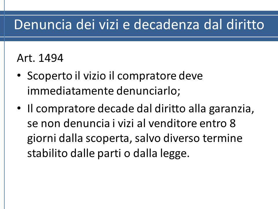 Denuncia dei vizi e decadenza dal diritto Art. 1494 Scoperto il vizio il compratore deve immediatamente denunciarlo; Il compratore decade dal diritto