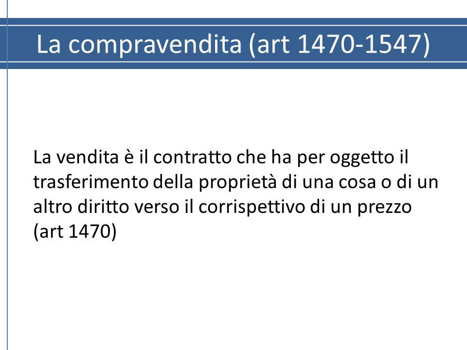 La compravendita (art 1470-1547) La vendita è il contratto che ha per oggetto il trasferimento della proprietà di una cosa o di un altro diritto verso
