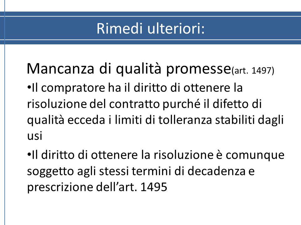 Rimedi ulteriori: Mancanza di qualità promesse (art. 1497) Il compratore ha il diritto di ottenere la risoluzione del contratto purché il difetto di q