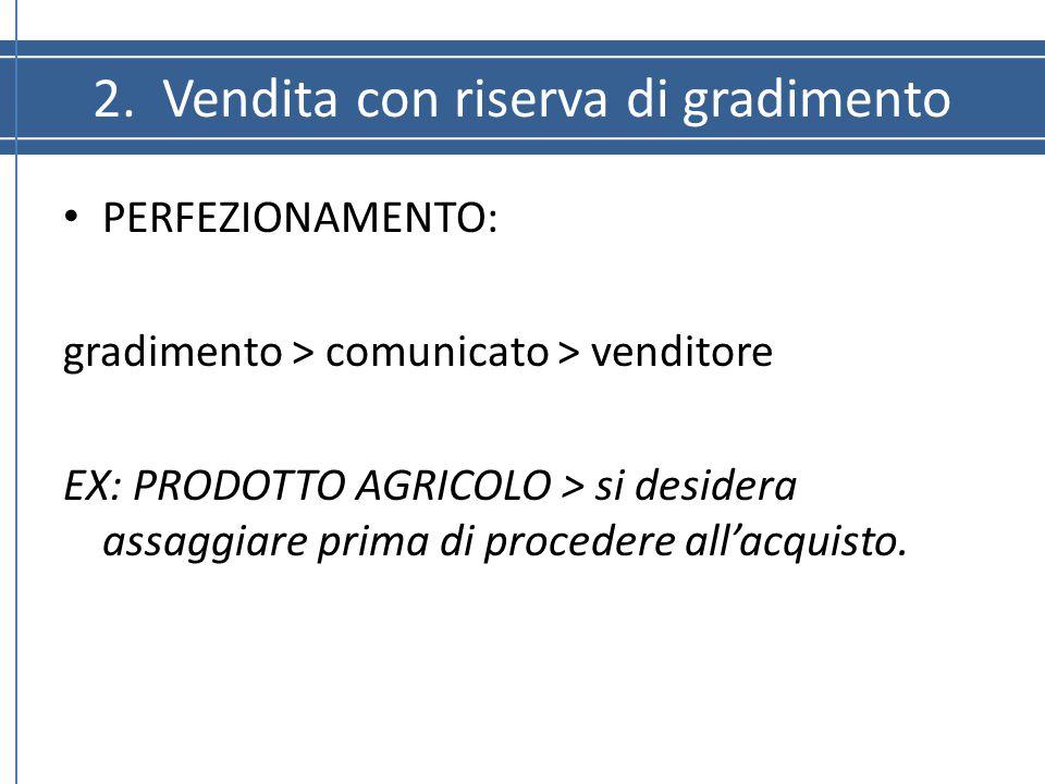 2. Vendita con riserva di gradimento PERFEZIONAMENTO: gradimento > comunicato > venditore EX: PRODOTTO AGRICOLO > si desidera assaggiare prima di proc