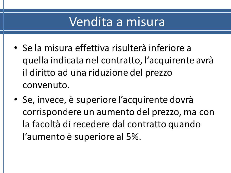 Vendita a misura Se la misura effettiva risulterà inferiore a quella indicata nel contratto, l'acquirente avrà il diritto ad una riduzione del prezzo