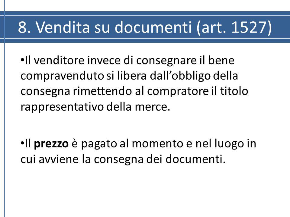 8. Vendita su documenti (art. 1527) Il venditore invece di consegnare il bene compravenduto si libera dall'obbligo della consegna rimettendo al compra