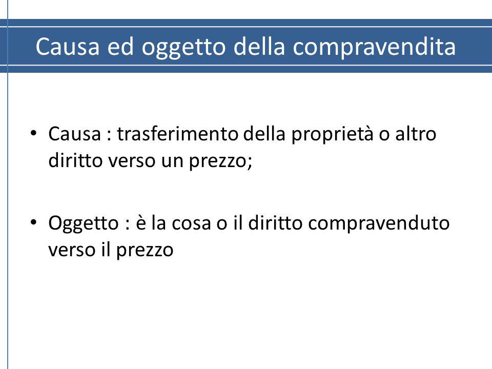 Causa ed oggetto della compravendita Causa : trasferimento della proprietà o altro diritto verso un prezzo; Oggetto : è la cosa o il diritto compraven