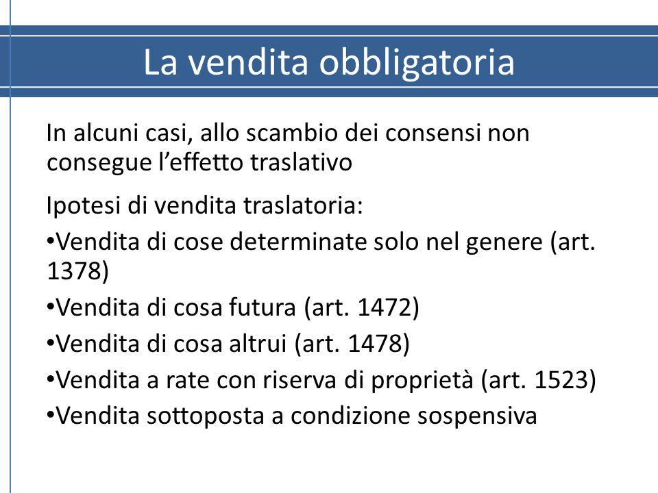 La vendita obbligatoria In alcuni casi, allo scambio dei consensi non consegue l'effetto traslativo Ipotesi di vendita traslatoria: Vendita di cose de