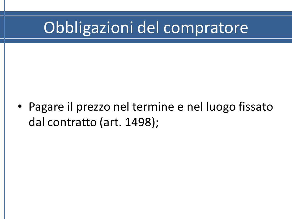 Obbligazioni del compratore Pagare il prezzo nel termine e nel luogo fissato dal contratto (art. 1498);