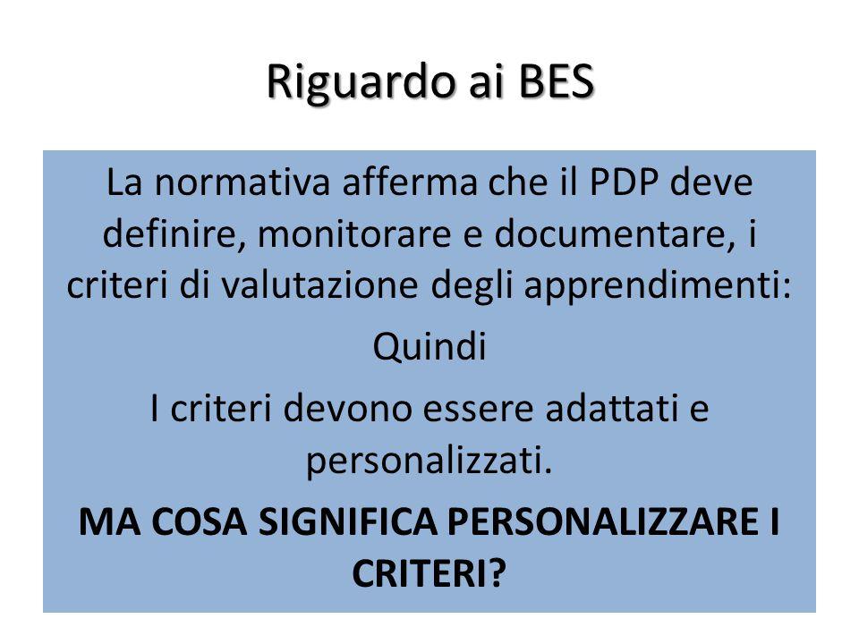 Riguardo ai BES La normativa afferma che il PDP deve definire, monitorare e documentare, i criteri di valutazione degli apprendimenti: Quindi I criteri devono essere adattati e personalizzati.