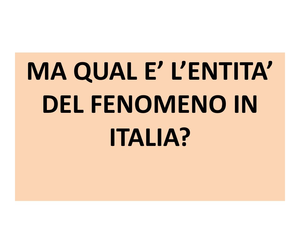 MA QUAL E' L'ENTITA' DEL FENOMENO IN ITALIA?