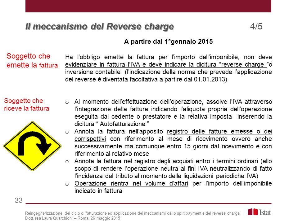 A partire dal 1°gennaio 2015 Ha l'obbligo emette la fattura per l'importo dell'imponibile, non deve evidenziare in fattura l'IVA e deve indicare la dicitura ″reverse charge ″o inversione contabile (l'indicazione della norma che prevede l'applicazione del reverse è diventata facoltativa a partire dal 01.01.2013) o Al momento dell'effettuazione dell'operazione, assolve l'IVA attraverso l'integrazione della fattura indicando l'aliquota propria dell'operazione eseguita dal cedente o prestatore e la relativa imposta inserendo la dicitura ″ Autofatturazione ″ o Annota la fattura nell'apposito registro delle fatture emesse o dei corrispettivi con riferimento al mese di ricevimento ovvero anche successivamente ma comunque entro 15 giorni dal ricevimento e con riferimento al relativo mese o Annota la fattura nel registro degli acquisti entro i termini ordinari (allo scopo di rendere l'operazione neutra ai fini IVA neutralizzando di fatto l'incidenza del tributo al momento delle liquidazioni periodiche IVA) o Operazione rientra nel volume d'affari per l'importo dell'imponibile indicato in fattura Soggetto che emette la fattura Soggetto che riceve la fattura Reingegnerizzazione del ciclo di fatturazione ed applicazione dei meccanismi dello split payment e del reverse charge Dott.ssa Laura Quarchioni – Roma, 26 maggio 2015 Il meccanismo del Reverse charge Il meccanismo del Reverse charge 4/5 33