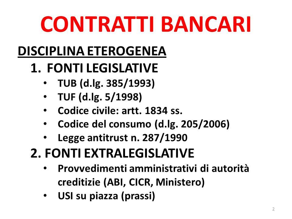 CONTRATTI BANCARI DISCIPLINA ETEROGENEA 1.FONTI LEGISLATIVE TUB (d.lg. 385/1993) TUF (d.lg. 5/1998) Codice civile: artt. 1834 ss. Codice del consumo (