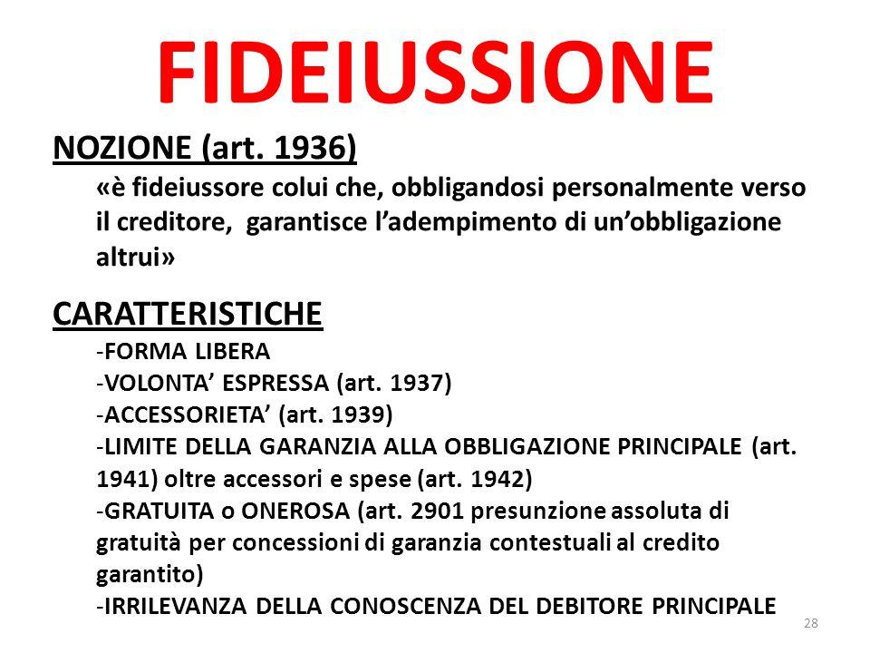 FIDEIUSSIONE NOZIONE (art. 1936) «è fideiussore colui che, obbligandosi personalmente verso il creditore, garantisce l'adempimento di un'obbligazione