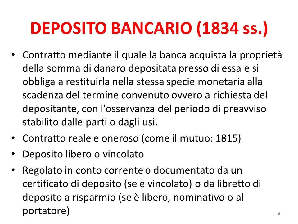 DEPOSITO BANCARIO (1834 ss.) Contratto mediante il quale la banca acquista la proprietà della somma di danaro depositata presso di essa e si obbliga a