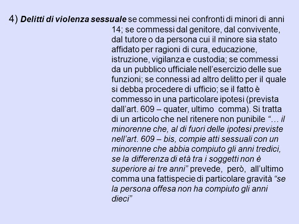 4) Delitti di violenza sessuale se commessi nei confronti di minori di anni 14; se commessi dal genitore, dal convivente, dal tutore o da persona cui