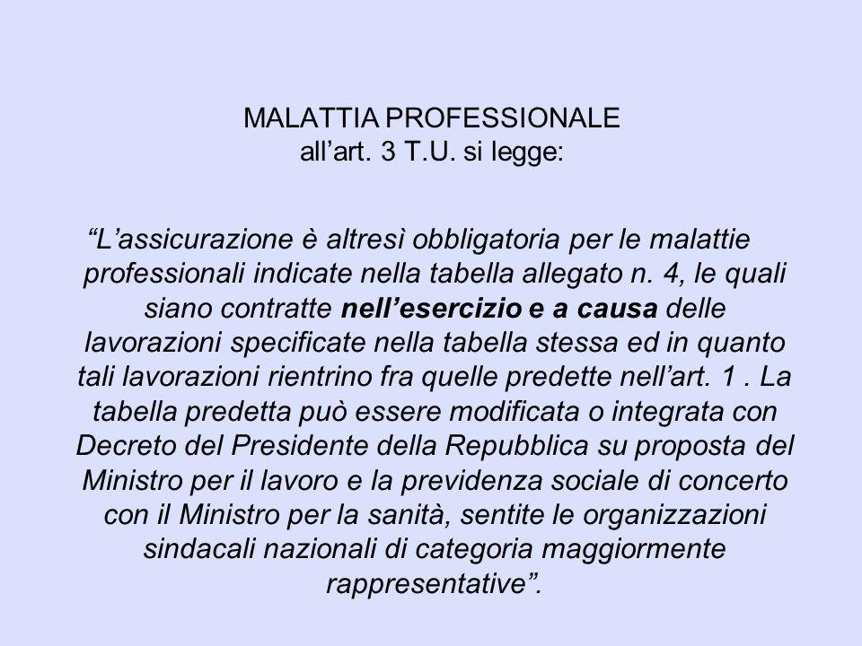 """MALATTIA PROFESSIONALE all'art. 3 T.U. si legge: """"L'assicurazione è altresì obbligatoria per le malattie professionali indicate nella tabella allegato"""