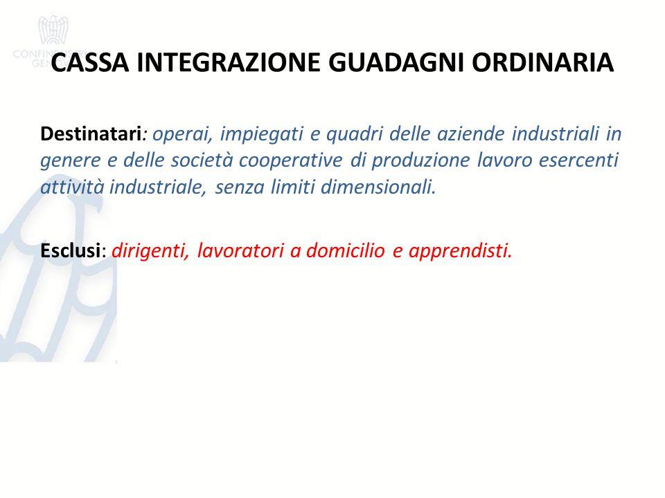 CASSA INTEGRAZIONE GUADAGNI ORDINARIA Destinatari: operai, impiegati e quadri delle aziende industriali in genere e delle società cooperative di produ