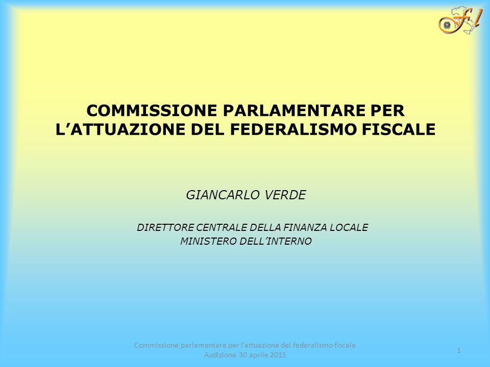 COMMISSIONE PARLAMENTARE PER L'ATTUAZIONE DEL FEDERALISMO FISCALE GIANCARLO VERDE DIRETTORE CENTRALE DELLA FINANZA LOCALE MINISTERO DELL'INTERNO Commissione parlamentare per l'attuazione del federalismo fiscale Audizione 30 aprile 2015 1