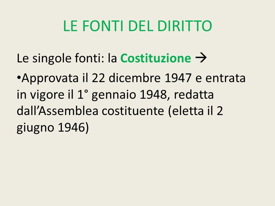 LE FONTI DEL DIRITTO Le singole fonti: la Costituzione  Approvata il 22 dicembre 1947 e entrata in vigore il 1° gennaio 1948, redatta dall'Assemblea