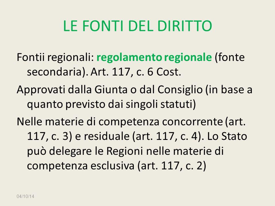 LE FONTI DEL DIRITTO Fontii regionali: regolamento regionale (fonte secondaria). Art. 117, c. 6 Cost. Approvati dalla Giunta o dal Consiglio (in base