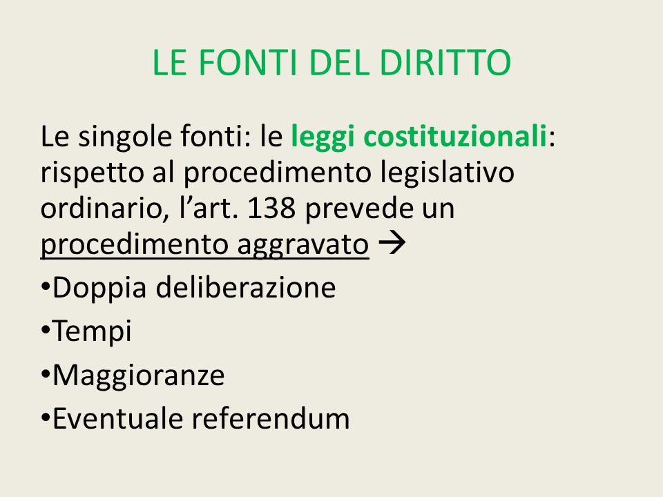LE FONTI DEL DIRITTO Le singole fonti: le leggi costituzionali: rispetto al procedimento legislativo ordinario, l'art. 138 prevede un procedimento agg