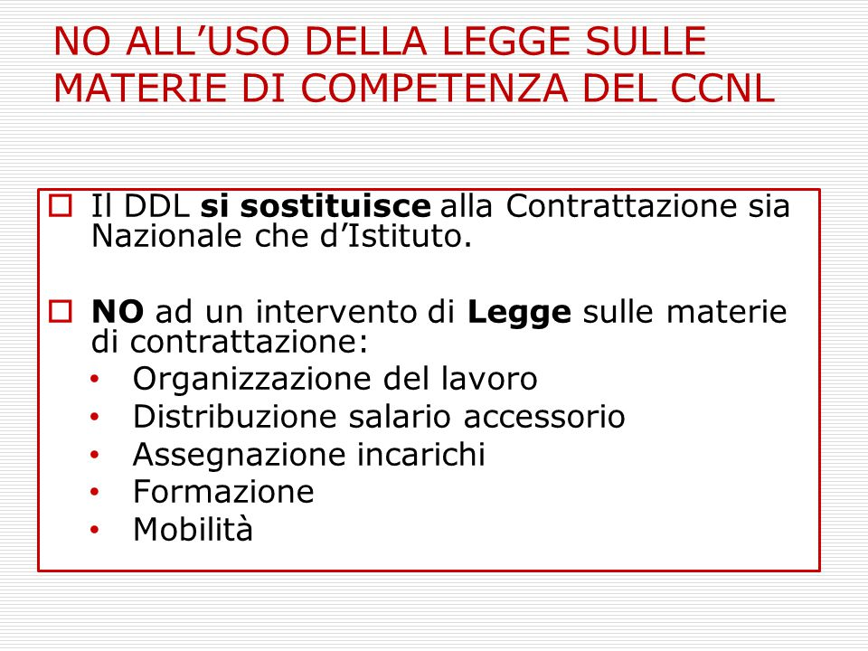  Il DDL si sostituisce alla Contrattazione sia Nazionale che d'Istituto.  NO ad un intervento di Legge sulle materie di contrattazione: Organizzazio