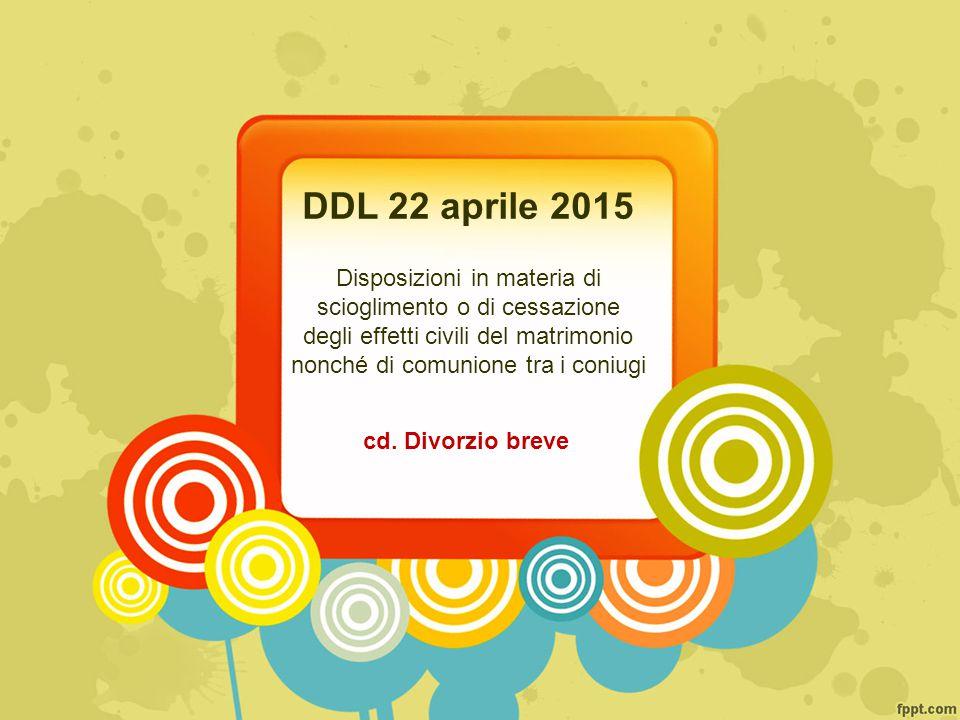 DDL 22 aprile 2015 Disposizioni in materia di scioglimento o di cessazione degli effetti civili del matrimonio nonché di comunione tra i coniugi cd.