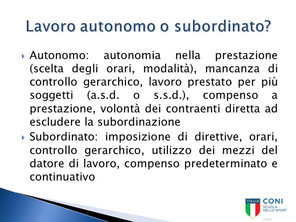  Autonomo: autonomia nella prestazione (scelta degli orari, modalità), mancanza di controllo gerarchico, lavoro prestato per più soggetti (a.s.d. o s