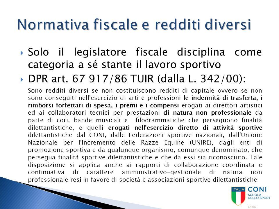  Solo il legislatore fiscale disciplina come categoria a sé stante il lavoro sportivo  DPR art. 67 917/86 TUIR (dalla L. 342/00): Sono redditi diver