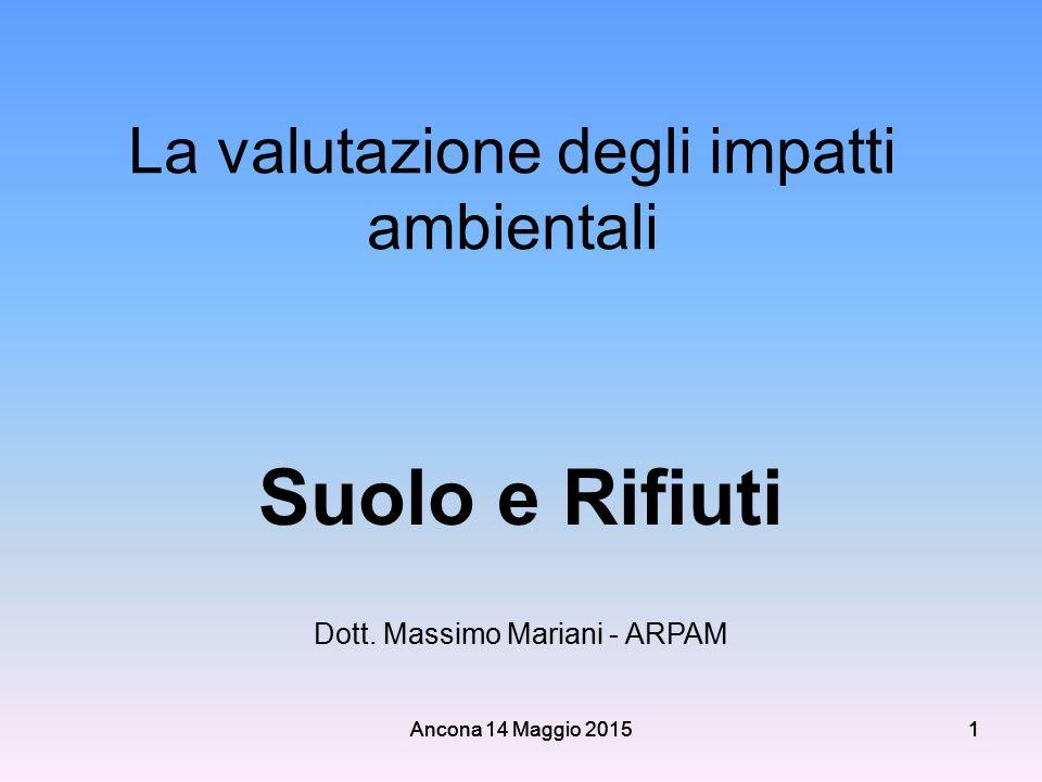 Ancona 14 Maggio 2015111 1 La valutazione degli impatti ambientali Suolo e Rifiuti Dott. Massimo Mariani - ARPAM