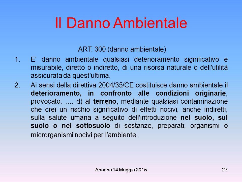 Ancona 14 Maggio 201527 Il Danno Ambientale ART. 300 (danno ambientale) 1.E' danno ambientale qualsiasi deterioramento significativo e misurabile, dir