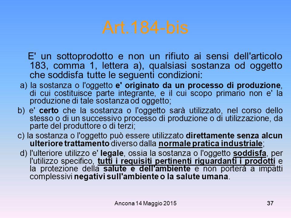 Ancona 14 Maggio 201537 Art.184-bis E' un sottoprodotto e non un rifiuto ai sensi dell'articolo 183, comma 1, lettera a), qualsiasi sostanza od oggett