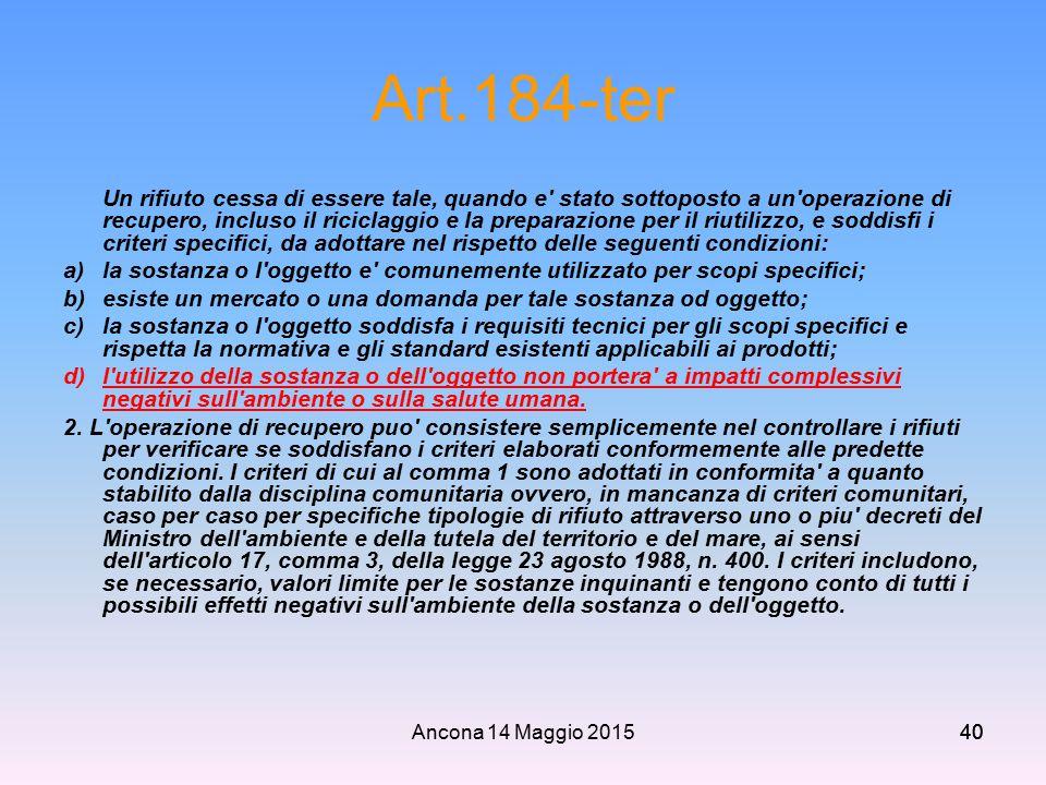 Ancona 14 Maggio 201540 Art.184-ter Un rifiuto cessa di essere tale, quando e' stato sottoposto a un'operazione di recupero, incluso il riciclaggio e