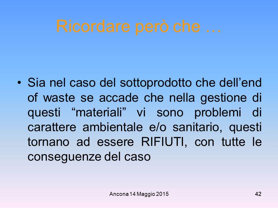"""Ancona 14 Maggio 201542 Ricordare però che … Sia nel caso del sottoprodotto che dell'end of waste se accade che nella gestione di questi """"materiali"""" v"""