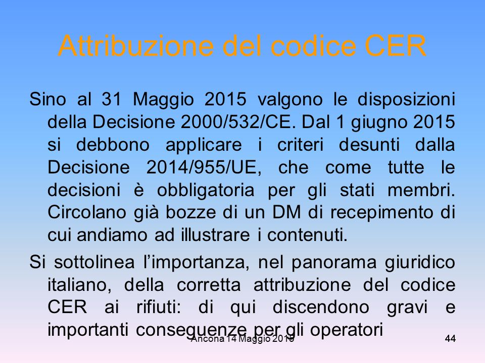 Ancona 14 Maggio 201544 Attribuzione del codice CER Sino al 31 Maggio 2015 valgono le disposizioni della Decisione 2000/532/CE. Dal 1 giugno 2015 si d