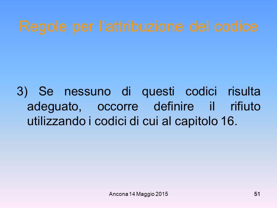 Ancona 14 Maggio 201551 Regole per l'attribuzione del codice 3) Se nessuno di questi codici risulta adeguato, occorre definire il rifiuto utilizzando