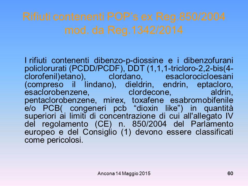 Ancona 14 Maggio 201560 Rifiuti contenenti POP's ex Reg.850/2004 mod. da Reg.1342/2014 I rifiuti contenenti dibenzo-p-diossine e i dibenzofurani polic