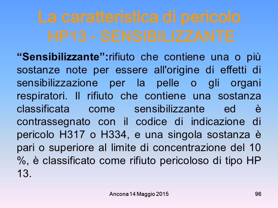 """Ancona 14 Maggio 201596 La caratteristica di pericolo HP13 - SENSIBILIZZANTE """"Sensibilizzante"""":rifiuto che contiene una o più sostanze note per essere"""