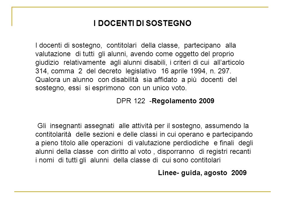 I DOCENTI DI SOSTEGNO I docenti di sostegno, contitolari della classe, partecipano alla valutazione di tutti gli alunni, avendo come oggetto del proprio giudizio relativamente agli alunni disabili, i criteri di cui all'articolo 314, comma 2 del decreto legislativo 16 aprile 1994, n.