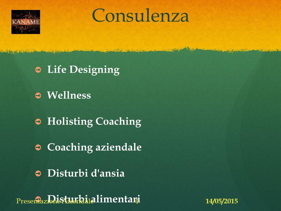 Consulenza ➲ Life Designing ➲ Wellness ➲ Holisting Coaching ➲ Coaching aziendale ➲ Disturbi d ansia ➲ Disturbi alimentari 14/05/2015 Presentazione Aziendale4