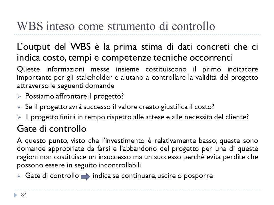 WBS inteso come strumento di controllo L'output del WBS è la prima stima di dati concreti che ci indica costo, tempi e competenze tecniche occorrenti