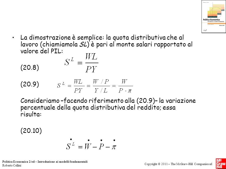Copyright © 2011 – The McGraw-Hill Companies srl Politica Economica 2/ed – Introduzione ai modelli fondamentali Roberto Cellini La dimostrazione è semplice: la quota distributiva che al lavoro (chiamiamola SL) è pari al monte salari rapportato al valore del PIL: (20.8) (20.9) Consideriamo –facendo riferimento alla (20.9)– la variazione percentuale della quota distributiva del reddito; essa risulta: (20.10)