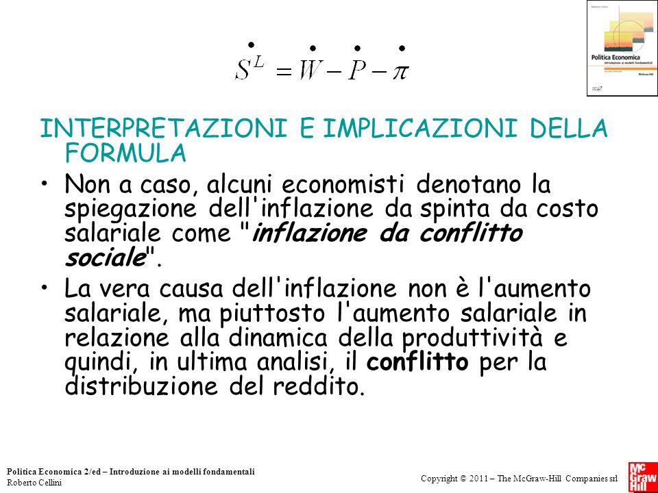 Copyright © 2011 – The McGraw-Hill Companies srl Politica Economica 2/ed – Introduzione ai modelli fondamentali Roberto Cellini INTERPRETAZIONI E IMPLICAZIONI DELLA FORMULA Non a caso, alcuni economisti denotano la spiegazione dell inflazione da spinta da costo salariale come inflazione da conflitto sociale .