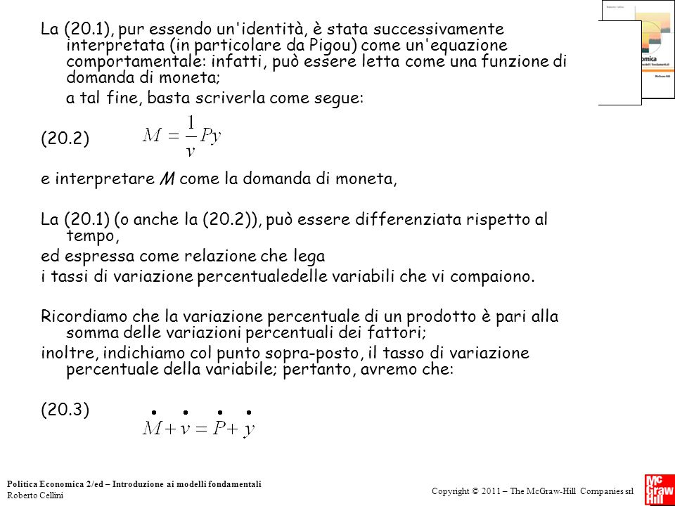 Copyright © 2011 – The McGraw-Hill Companies srl Politica Economica 2/ed – Introduzione ai modelli fondamentali Roberto Cellini La (20.1), pur essendo un identità, è stata successivamente interpretata (in particolare da Pigou) come un equazione comportamentale: infatti, può essere letta come una funzione di domanda di moneta; a tal fine, basta scriverla come segue: (20.2) e interpretare M come la domanda di moneta, La (20.1) (o anche la (20.2)), può essere differenziata rispetto al tempo, ed espressa come relazione che lega i tassi di variazione percentualedelle variabili che vi compaiono.